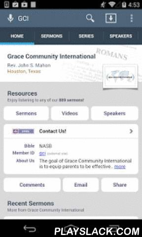 Grace Community International  Android App - playslack.com ,  The official Android app for Grace Community International, Houston, Texas. This free app allows you to browse and search through the sermons of our ministry and stream immediately or download for later listening.Summary of features include: - Browse, search, and stream audio sermons! - Browse, search, and stream video sermons! - Browse, search, and read PDF transcripts! - Download sermons for offline listening.- Browse sermons by…