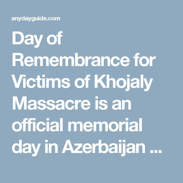 Day of Remembrance for Victims of Khojaly Massacre is an official memorial day in Azerbaijan observed on February 26. The Khojaly tragedy was the largest massacre of the Nagorno-Karabakh War.  The Nagorno-Karabakh War was an ethnic conflict that began in 1988 in the enclave of Nagorno-Karabakh in Azerbaijan between the Republic of Azerbaijan and the ethnic Armenians who constituted the main population of Nagorno-Karabakh.  The Khojaly massacre occurred on February 25-26, 1992, in the town…