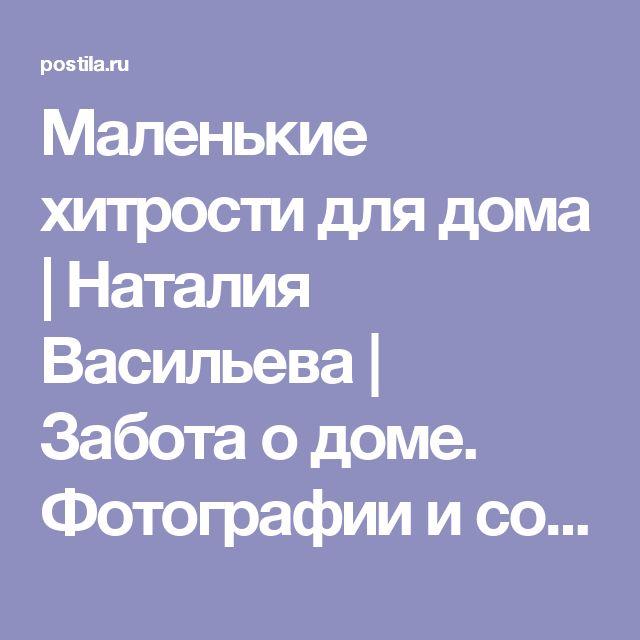 Маленькие хитрости для дома   Наталия Васильева   Забота о доме. Фотографии и советы на Постиле   Постила