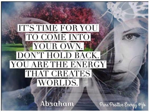 It's time for you to come into your own.  Don't hold back. You are the energy that creates worlds. ~Abraham Hicks