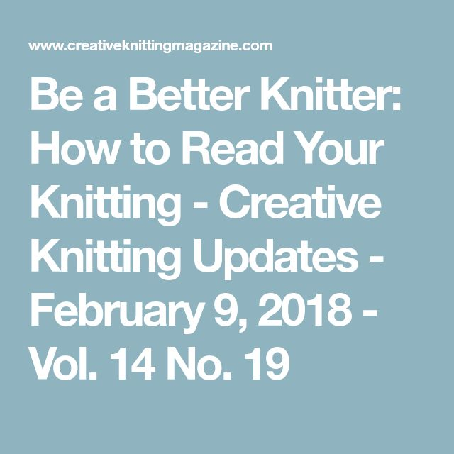 Be a Better Knitter: How to Read Your Knitting - Creative Knitting Updates - February 9, 2018 - Vol. 14 No. 19