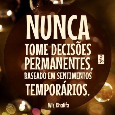 <p></p><p>Nunca tome decisões permanentes, baseado em sentimentos temporários. (Wiz Khalifa)</p>