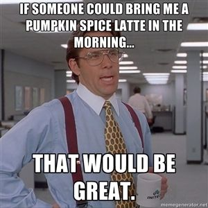 If someone could bring me a Pumpkin Spice Latte in the morning... That would be great. | Office Space Meme Blank