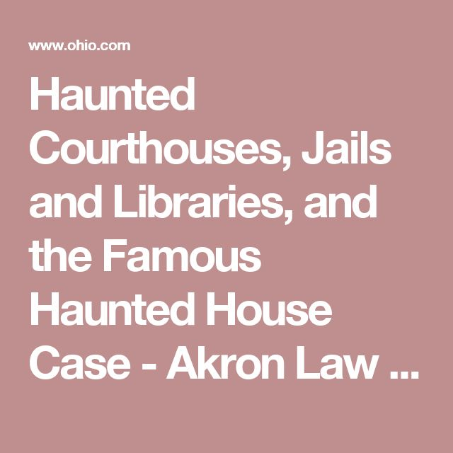 Haunted Courthouses, Jails and Libraries, and the Famous Haunted House Case - Akron Law Cafe - Ohio