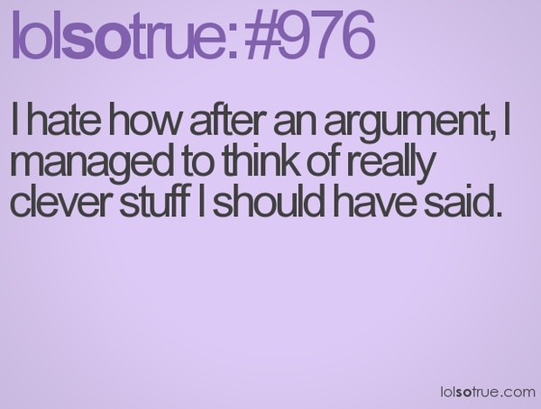 I hate how after an argument, I manage to think of really clever stuff I should have said.