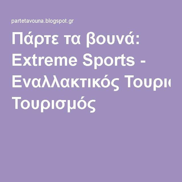 Πάρτε τα βουνά: Extreme Sports - Εναλλακτικός Τουρισμός