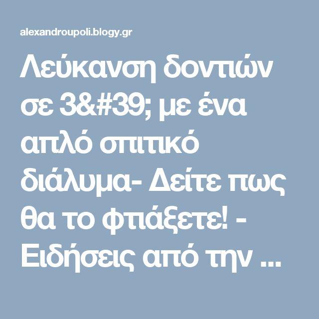 Λεύκανση δοντιών σε 3' με ένα απλό σπιτικό διάλυμα- Δείτε πως θα το φτιάξετε! - Ειδήσεις από την Αλεξανδρούπολη - Blogy