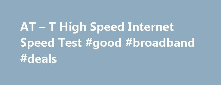AT – T High Speed Internet Speed Test #good #broadband #deals http://broadband.remmont.com/at-t-high-speed-internet-speed-test-good-broadband-deals/  #broadband speed test # AT & T Internet Speed Test What are we measuring? The speed test takes less than a minute and performs two key measurements: Download speed (the speed of data sent from the Internet to your computer) Upload speed (the speed of data sent from your computer to the Internet) We also report latency and jitter, factors that…