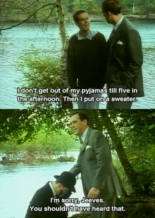"""""""I'm sorry, Jeeves. You shouldn't have heard that."""" (Jeeves & Wooster)"""