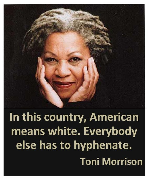 """In this country, American means white. Everybody else has to hyphenate.""  ~ Toni Morrison"