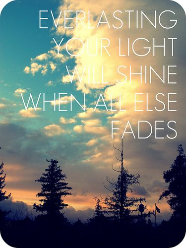 """""""Everlasting, your light will shine when all else fades"""" - From the Inside Out by Hillsong United. ❤This song!"""