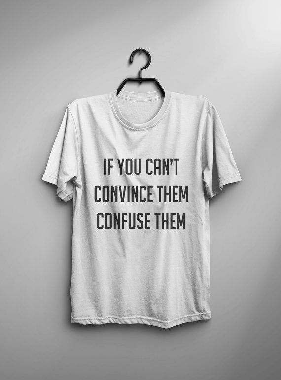 If you can't convince them confuse them T-Shirt • Sweatshirt • Clothes Casual Outift for • teens • movies • girls • women • summer • fall • spring • winter • outfit ideas • hipster • funny • humor • dates • school • college • parties • Tumblr Teen Fashion Graphic Tee Shirt
