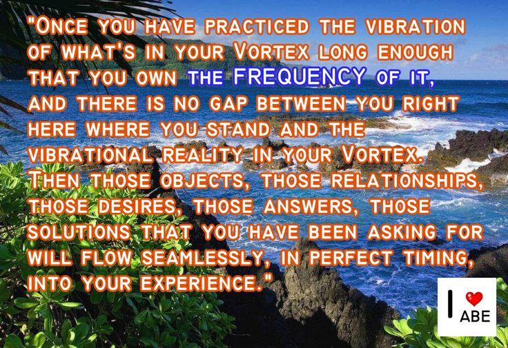 Una vez que hayas practicado la vibración de lo que está en tu Vórtice durante suficiente tiempo que eres el propietario de la FRECUENCIA de ello, y no hay ninguna brecha entre tú aquí dónde te encuentras y la realidad vibratoria en tu Vórtice. A continuación esos objetos, esas relaciones, esos deseos, esas respuestas, las soluciones que has estado pidiendo fluyen sin problemas, en el momento perfecto, hacia tu experiencia.