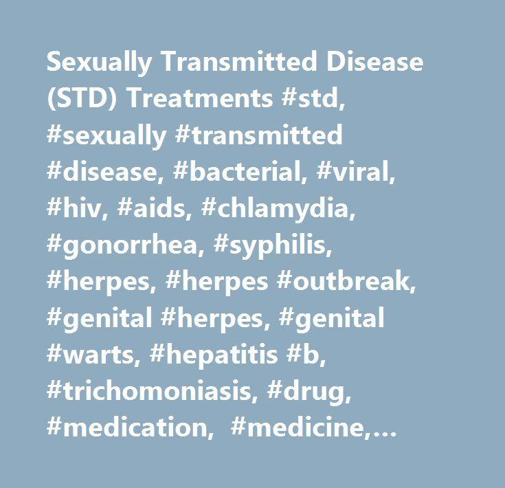 Sexually Transmitted Disease (STD) Treatments #std, #sexually #transmitted #disease, #bacterial, #viral, #hiv, #aids, #chlamydia, #gonorrhea, #syphilis, #herpes, #herpes #outbreak, #genital #herpes, #genital #warts, #hepatitis #b, #trichomoniasis, #drug,