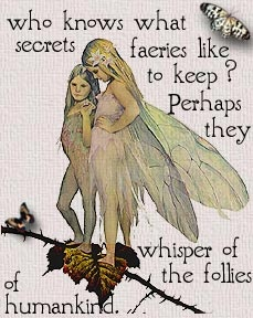Who knows what secrets the faeries like to keep? Perhaps they whisper of the follies of humankind?