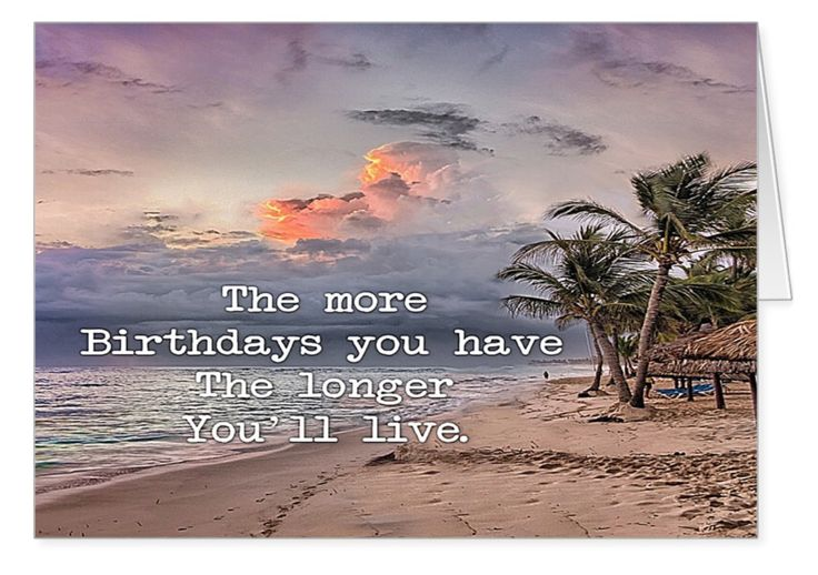 """Have more birthdays! This card requires a little sense of humour because it states the obvious. Could be an uplifting card for anyone over sixty! It's from my """"Live Longer Birthday Cards"""" collection. This is a new idea promoting the idea that humour and affirmation are contributors to our longevity. What do you think?"""