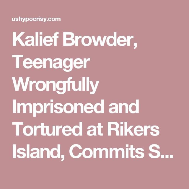 Kalief Browder, Teenager Wrongfully Imprisoned and Tortured at Rikers Island, Commits Suicide – United States Hypocrisy