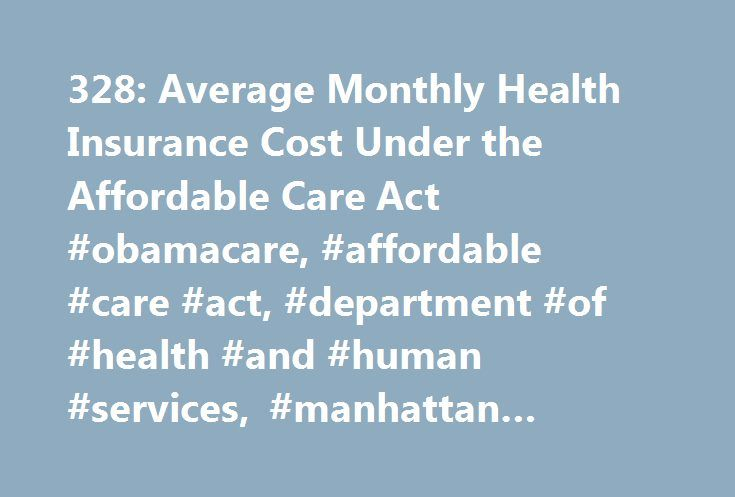 328: Average Monthly Health Insurance Cost Under the Affordable Care Act #obamacare, #affordable #care #act, #department #of #health #and #human #services, #manhattan #institute # http://houston.nef2.com/328-average-monthly-health-insurance-cost-under-the-affordable-care-act-obamacare-affordable-care-act-department-of-health-and-human-services-manhattan-institute/  # $328: Average Monthly Health Insurance Cost Under the Affordable Care Act New data on health care premium costs released by…