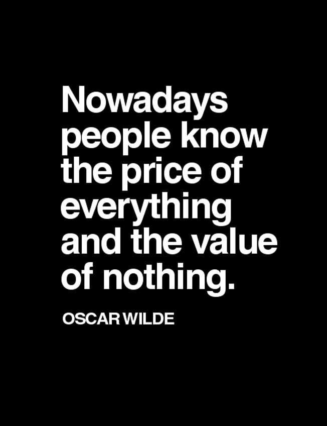 """""""Nowadays people know the price of everything and the value of nothing."""" Oscar Wilde"""