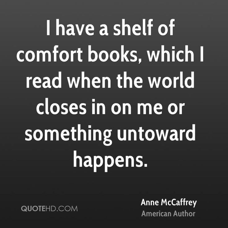 I have a shelf of comfort books, which I read when the world closes in on me or something untoward happens.