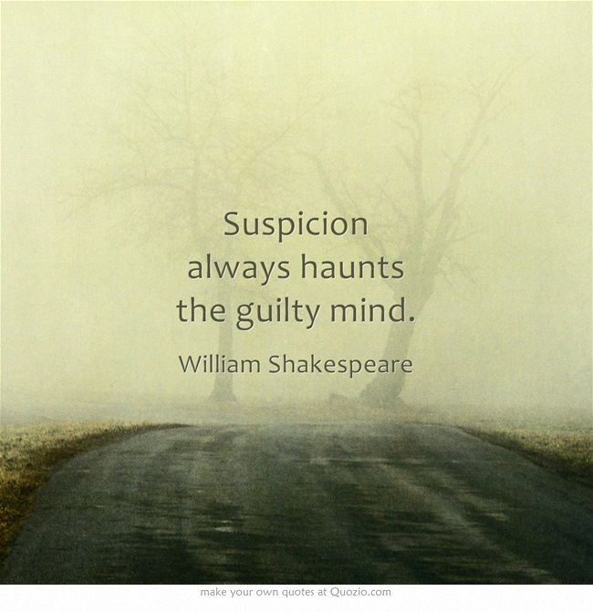 """Suspicion always haunts the guilty mind. - from King Henry VI, Part III by William Shakespeare ...   Did Freud come up with his theory of psychological projection from Will? Projection: A defense mechanism in which a person unconsciously rejects his or her own unacceptable attributes by ascribing them to objects or persons in the outside world ... """"The greater part of our happiness or misery depends on our dispositions and not our circumstances."""" -Martha Washington"""