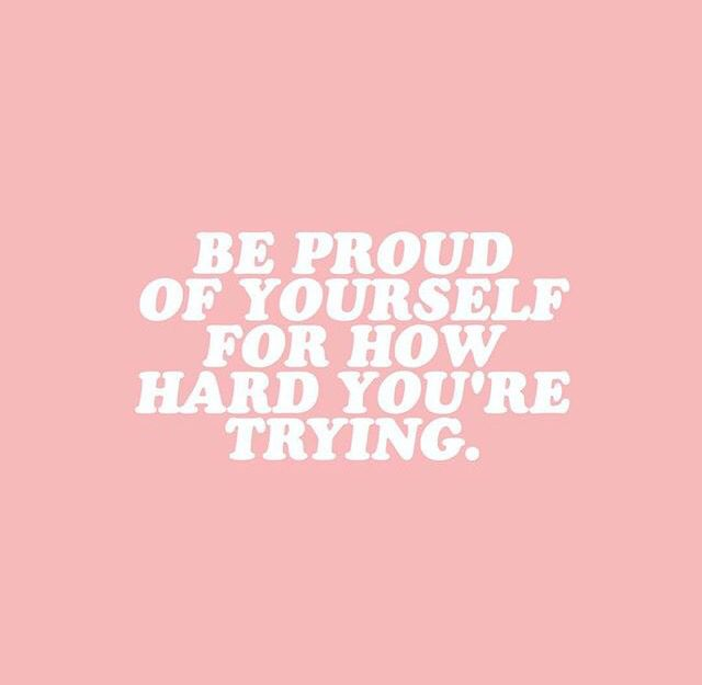 Be proud of yourself for how hard you're trying