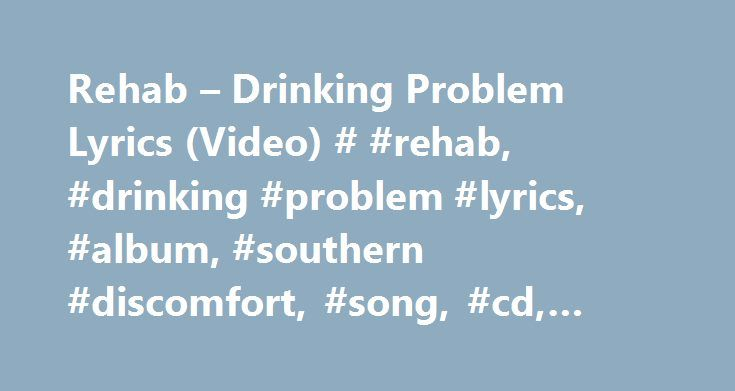 Rehab – Drinking Problem Lyrics (Video) # #rehab, #drinking #problem #lyrics, #album, #southern #discomfort, #song, #cd, #text, #artist http://south-sudan.remmont.com/rehab-drinking-problem-lyrics-video-rehab-drinking-problem-lyrics-album-southern-discomfort-song-cd-text-artist/  # Rehab – Drinking Problem lyrics I ve gotta drinkin problem man one mouth and two hands And an empty can I ain t got no loochie loochie I m feelin that funny feelin again within Walkin me to the kitchen for that…