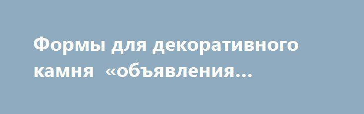 Формы для декоративного камня «объявления Витебск» http://www.mostransregion.ru/d_225/?adv_id=296 Сколько раз Вы задумывались о том, что неплохо бы оформить стены своей квартиры, офиса и т.д. - «Под натуральный камень»? Наверняка, не единожды. Камень настолько гармонично вписывается в любой интерьер и так кардинально облагораживает облик жилища, что подобное желание вполне естественно. Однако изрядная дороговизна искусственного камня заставляет отложить эту заманчивую идею на далекое потом…