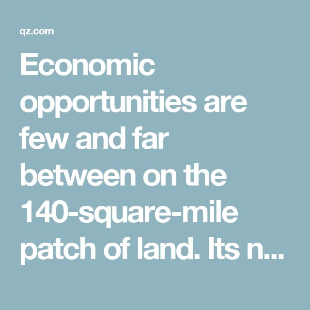 """Economic opportunities are few and far between on the 140-square-mile patch of land. Its nearly two million inhabitants have been suffering under a blockade of goods and materials by its neighbors, Israel and Egypt, since 2007, when Hamas, a Palestinian Islamist group considered a terrorist organization by many countries, took control of the territory. Human Rights Watch calls the blockade """"an unlawful act of collective punishment; they impeded the rebuilding of Gaza's devastated economy by…"""