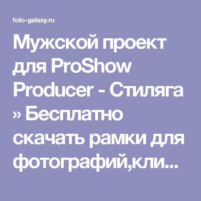 Мужской проект для ProShow Producer - Стиляга » Бесплатно скачать рамки для фотографий,клипарт,шрифты,шаблоны для Photoshop,костюмы,рамки для фотошопа,обои,фоторамки,DVD обложки,футажи,свадебные футажи,детские футажи,школьные футажи,видеоредакторы,видеоуроки,скрап-наборы