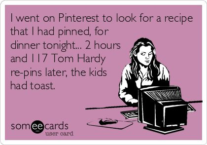 I went on Pinterest to look for a recipe that I had pinned, for dinner tonight... 2 hours and 117 Tom Hardy re-pins later, the kids had toast. | Workplace Ecard | someecards.com