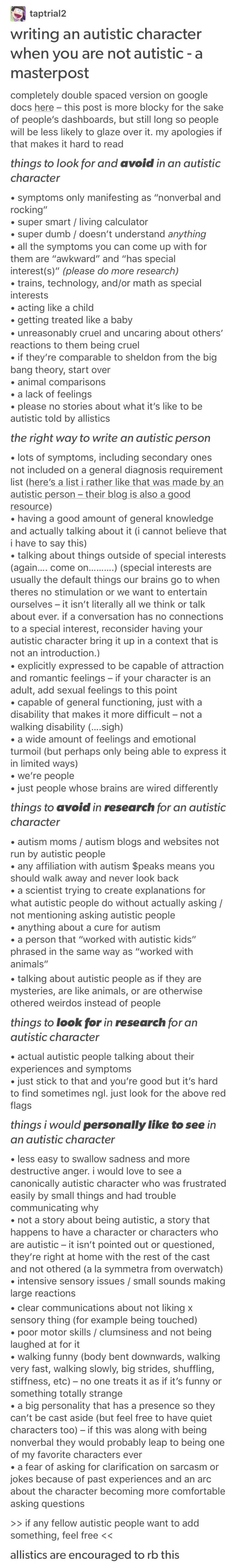 "My little sister is autistic, and I grew up with a kid that was autistic, and I know someone whose son is severely autistic. So writing autistic characters is as easy as writing ""normal"" ones. But for those who aren't as fortunate as me to know such beautiful people, this is a very accurate and well informed list."