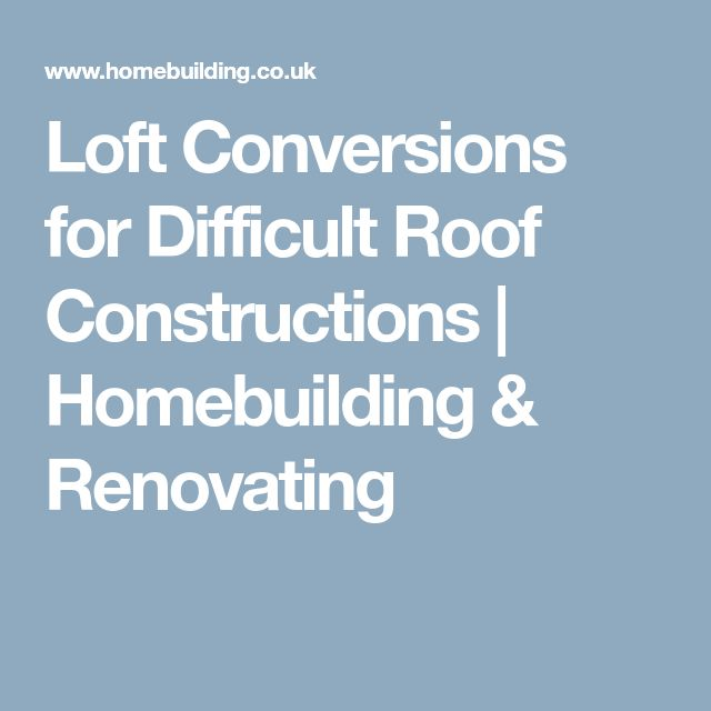 Loft Conversions for Difficult Roof Constructions | Homebuilding & Renovating
