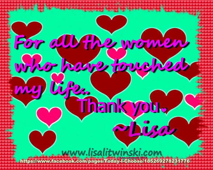 To all the women who have touched my life.. Thank you  https://www.facebook.com/pages/Today-I-Choose/185269278231776