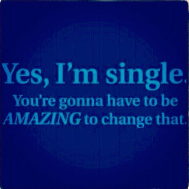 Yes, I'm single. You're gonna have to be AMAZING to change that.