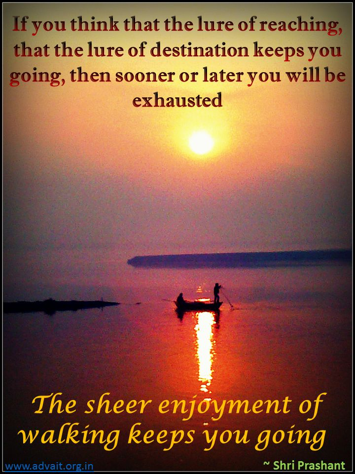 If you think that the lure of reaching, that the lure of destination keeps you going, then sooner or later you will be exhausted. The sheer enjoyment of walking keeps you going.  ~Prashant Tripathi  #ShriPrashant #Advait #enjoument  Read at:- prashantadvait.com Watch at:- www.youtube.com/c/ShriPrashant Website:- www.advait.org.in Facebook:- www.facebook.com/prashant.advait LinkedIn:- www.linkedin.com/in/prashantadvait Twitter:- https://twitter.com/Prashant_Advait