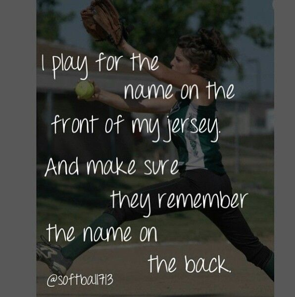 Softball. I play for the name on the front of my jersey and make sure they remember the name on the back.
