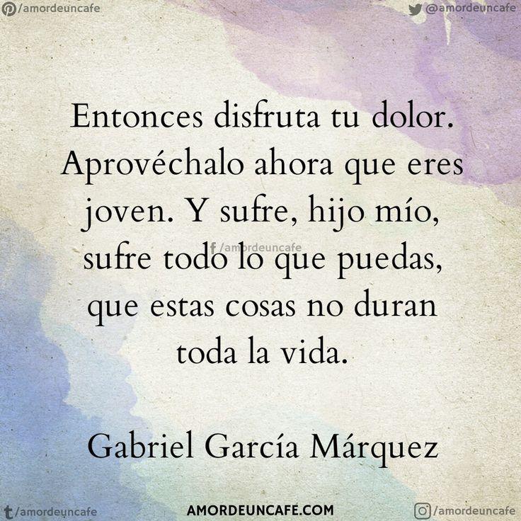 Entonces disfruta tu dolor. Aprovéchalo ahora que eres joven. Y sufre, hijo mío, sufre todo lo que puedas, que estas cosas no duran toda la vida.  Gabriel García Márquez