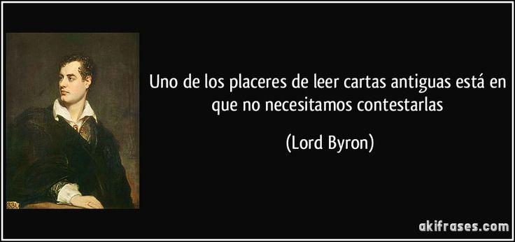 Uno de los placeres de leer cartas antiguas está en que no necesitamos contestarlas (Lord Byron)