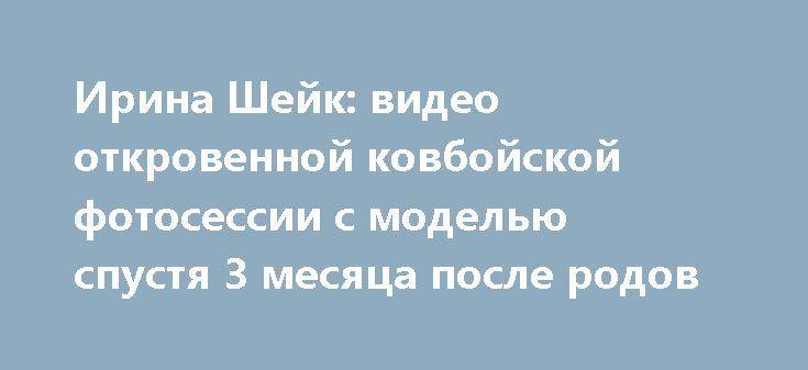 Ирина Шейк: видео откровенной ковбойской фотосессии с моделью спустя 3 месяца после родов   https://joinfo.ua/showbiz/1209283_Irina-Sheyk-video-otkrovennoy-kovboyskoy.html