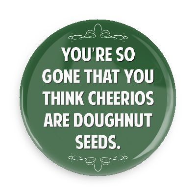 You're so gone that you think cheerios are doughnut seeds - Funny Buttons - Custom Buttons - Promotional Badges - Witty Insults Pins - Wacky Buttons