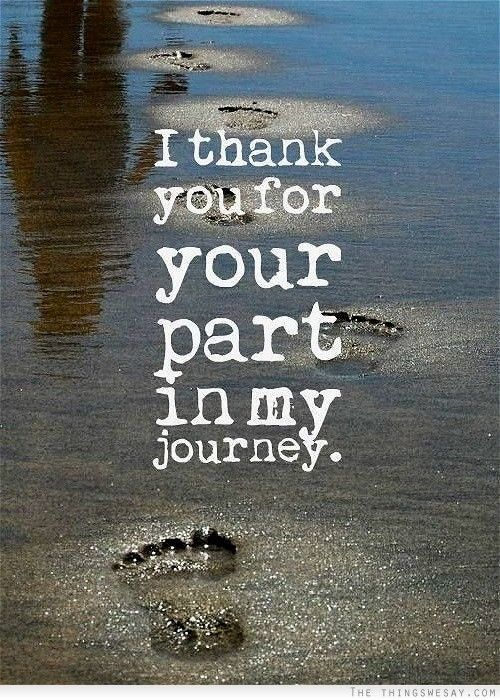 I thank you for your part in my journey. I truly do! I hope to always be as much a part of your journey as I can be, no matter how far apart we are:)