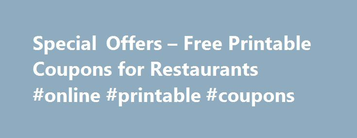 Special Offers – Free Printable Coupons for Restaurants #online #printable #coupons http://coupons.remmont.com/special-offers-free-printable-coupons-for-restaurants-online-printable-coupons/  #coupon restaurant # Special Offers and Free Printable Coupons for Restaurants Nationwide Updated August 10, 2016 With higher gas prices and increased competition, both national and small hometown restaurants have lowered prices and developed more promotions including an increase in coupons, V.I.P. and…