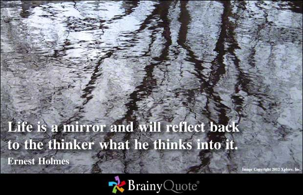 Life is a mirror and will reflect back to the thinker what he thinks into it. - Ernest Holmes: Life Quotes, Brainy Quotes, Holmes Quotes, The Thinker, Brainyquote Com, Quotes Pictures, Inspiration Quotes, Life Is A Mirror, Ernest Holmes