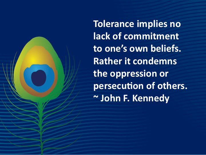 Tolerance implies no lack of commitment to one's own beliefs. Rather it condemns the oppression or persecution of others. -John F. Kennedy