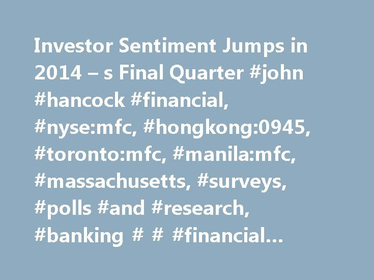 Investor Sentiment Jumps in 2014 – s Final Quarter #john #hancock #financial, #nyse:mfc, #hongkong:0945, #toronto:mfc, #manila:mfc, #massachusetts, #surveys, #polls #and #research, #banking # # #financial #services, #mutual #funds http://invest.remmont.com/investor-sentiment-jumps-in-2014-s-final-quarter-john-hancock-financial-nysemfc-hongkong0945-torontomfc-manilamfc-massachusetts-surveys-polls-and-research-banking-finan-2/  Investor Sentiment Jumps in 2014's Final Quarter BOSTON. Jan. 5…