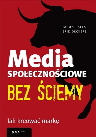 Media społecznościowe bez ściemy. Jak kreować markę - ERIK DECKERS , JASON FALLS