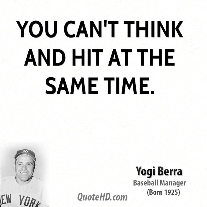 yogi berra quote you can't think and | You can't think and hit at the same time.