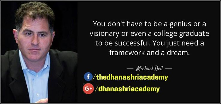 Michael_Dell Quote You don't have to be a genius or a visionary or even a college graduate to be successful. You just need a framework and a dream.