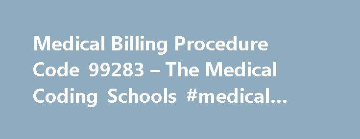 Medical Billing Procedure Code 99283 – The Medical Coding Schools #medical #billing #code http://arkansas.nef2.com/medical-billing-procedure-code-99283-the-medical-coding-schools-medical-billing-code/  # Disputing CPT code 99283 For ER Vist. FreeAdvice Disputing CPT code 99283 for ER vist. Please help. While playing with my 9 month old daughter, The insurance company MAY have a contract to pay at a reduced rate, but that doesn t change what the hospital is billing. It may sound like it s the…